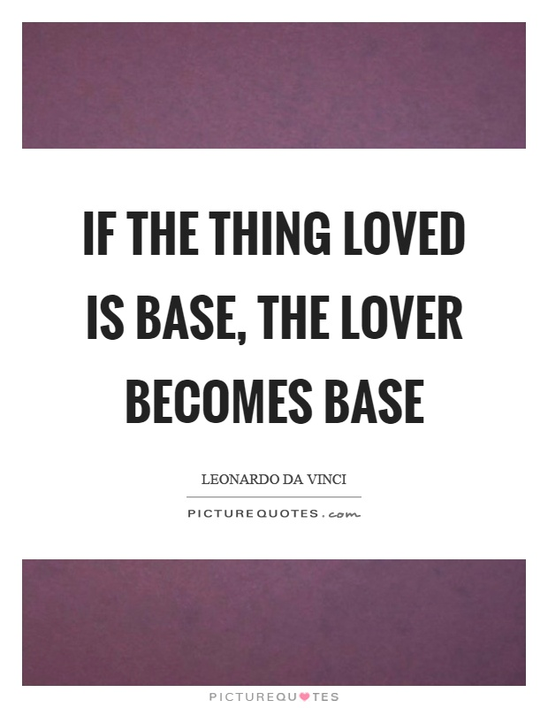 If the thing loved is base, the lover becomes base Picture Quote #1