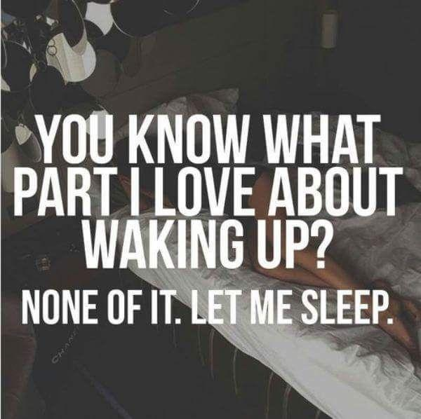 You know what part I love about waking up? None of it. Let me sleep Picture Quote #1
