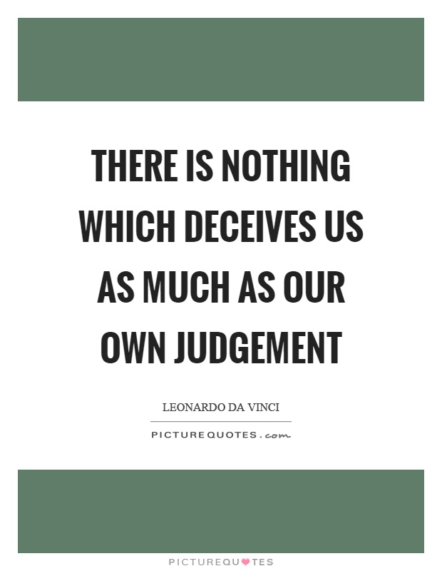 There is nothing which deceives us as much as our own judgement Picture Quote #1