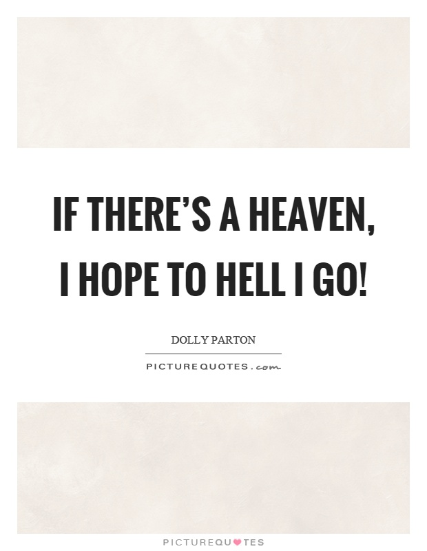 If there's a heaven, I hope to hell I go! Picture Quote #1