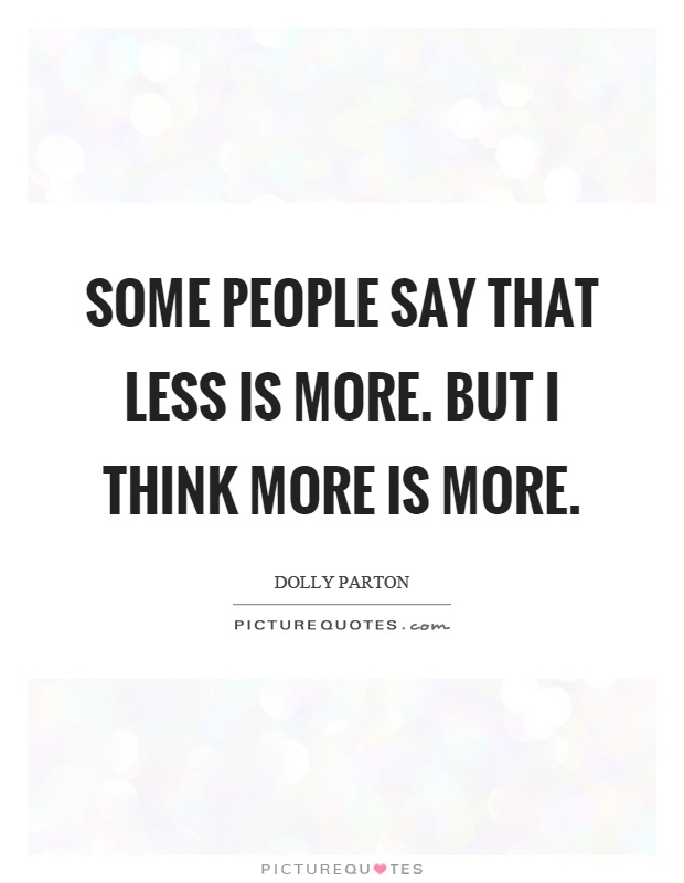 Some people say that less is more. But I think more is more Picture Quote #1