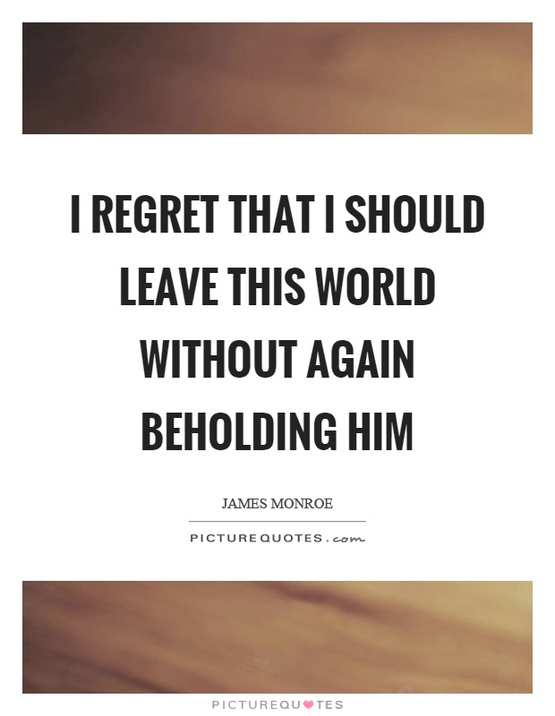 I regret that I should leave this world without again beholding him Picture Quote #1