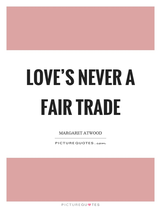 Love's never a fair trade Picture Quote #1
