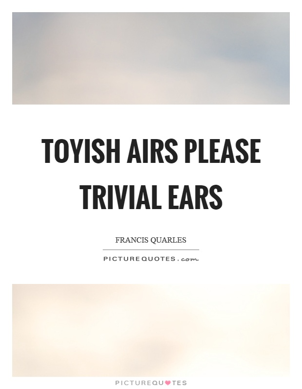 Toyish airs please trivial ears Picture Quote #1