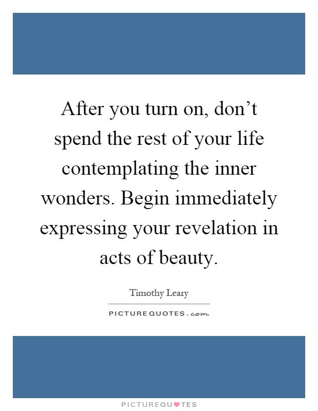 After you turn on, don't spend the rest of your life contemplating the inner wonders. Begin immediately expressing your revelation in acts of beauty Picture Quote #1