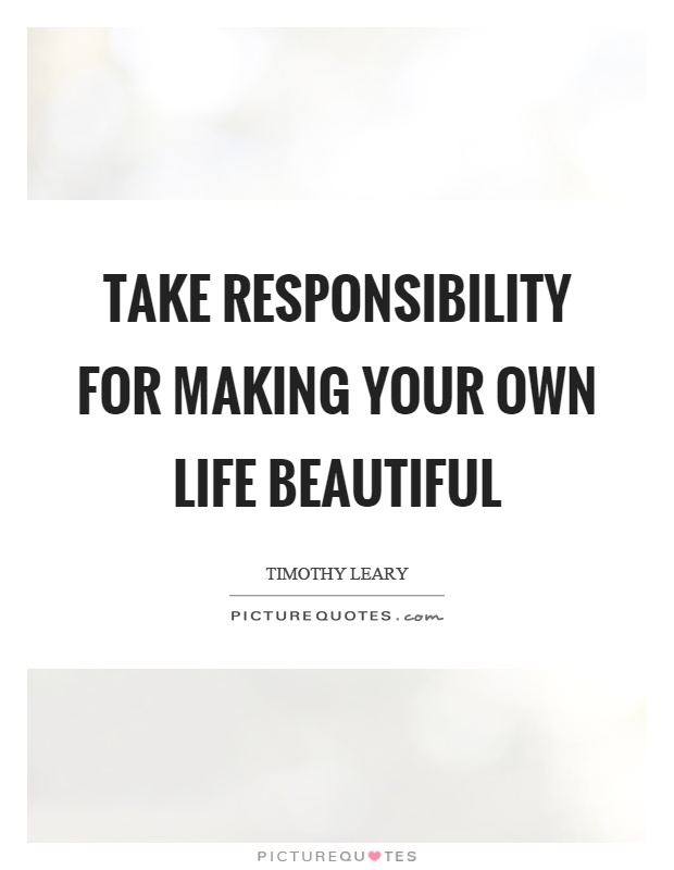 Take responsibility for making your own life beautiful Picture Quote #1