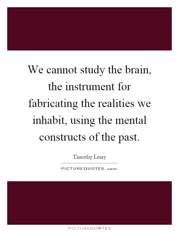 We cannot study the brain, the instrument for fabricating the realities we inhabit, using the mental constructs of the past Picture Quote #1