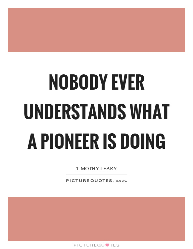 Nobody ever understands what a pioneer is doing Picture Quote #1
