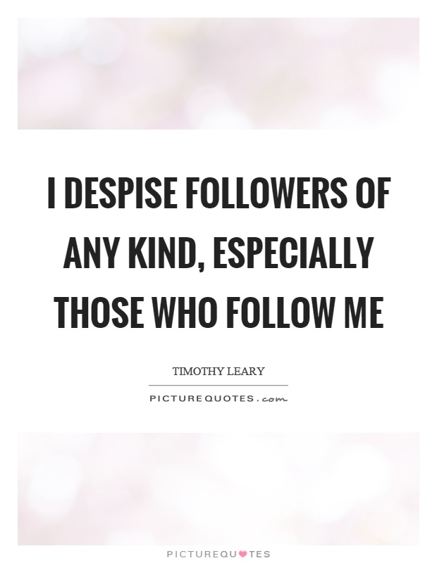 I despise followers of any kind, especially those who follow me Picture Quote #1