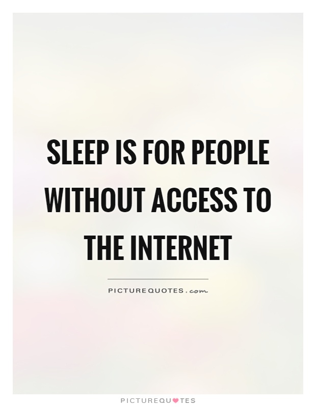Sleep is for people without access to the internet Picture Quote #1