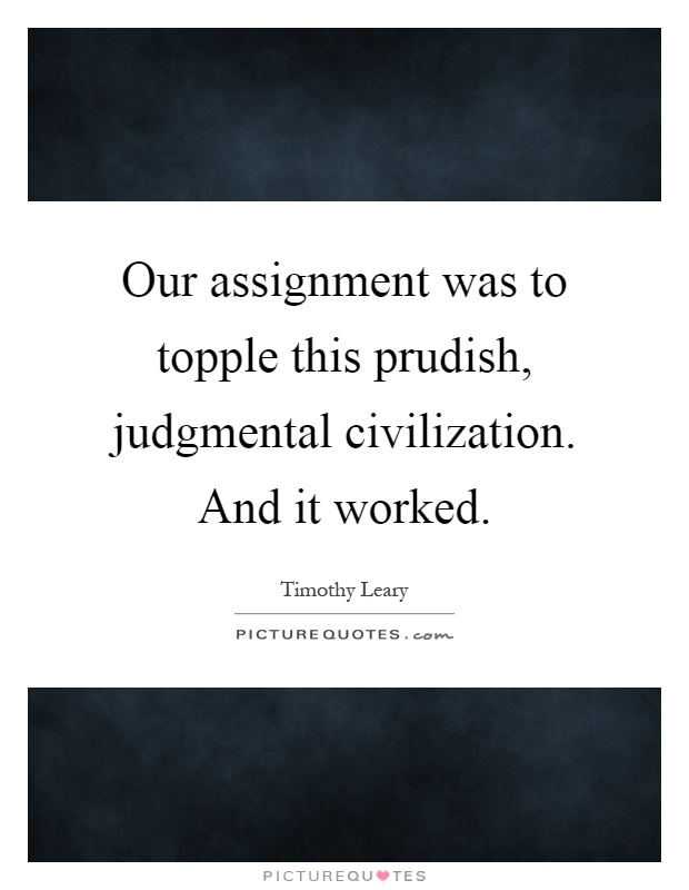 Our assignment was to topple this prudish, judgmental civilization. And it worked Picture Quote #1