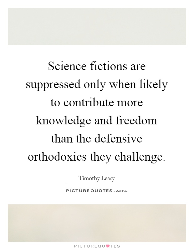 Science fictions are suppressed only when likely to contribute more knowledge and freedom than the defensive orthodoxies they challenge Picture Quote #1