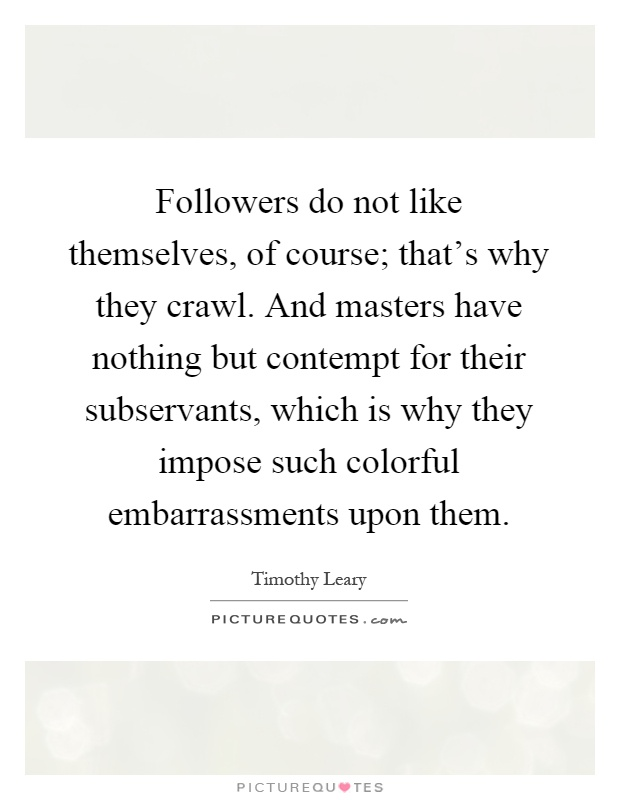 Followers do not like themselves, of course; that's why they crawl. And masters have nothing but contempt for their subservants, which is why they impose such colorful embarrassments upon them Picture Quote #1
