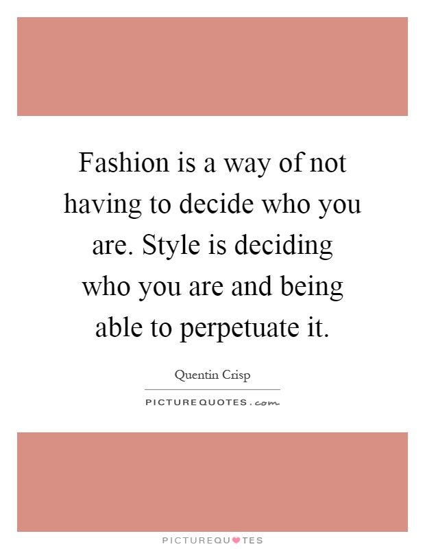 Fashion is a way of not having to decide who you are. Style is deciding who you are and being able to perpetuate it Picture Quote #1