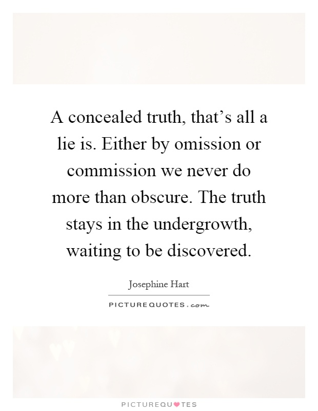 A concealed truth, that's all a lie is. Either by omission or commission we never do more than obscure. The truth stays in the undergrowth, waiting to be discovered Picture Quote #1