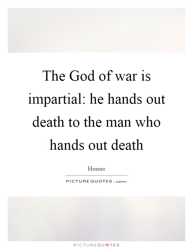 The God of war is impartial: he hands out death to the man who hands out death Picture Quote #1