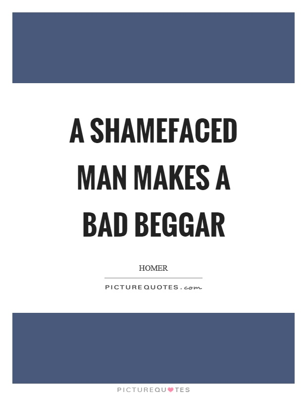 A shamefaced man makes a bad beggar Picture Quote #1