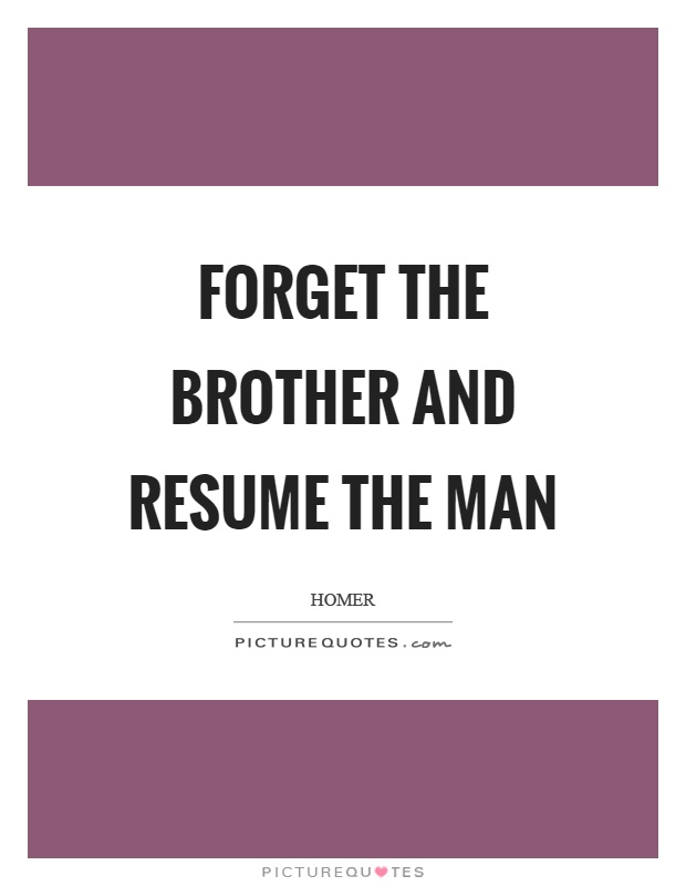 Forget the brother and resume the man Picture Quote #1