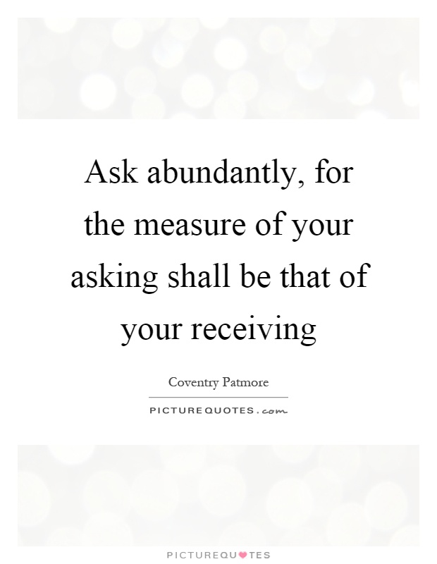 Ask abundantly, for the measure of your asking shall be that of your receiving Picture Quote #1