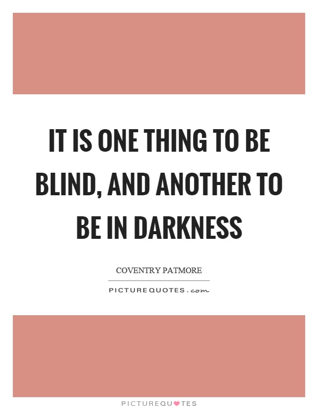 It is one thing to be blind, and another to be in darkness Picture Quote #1