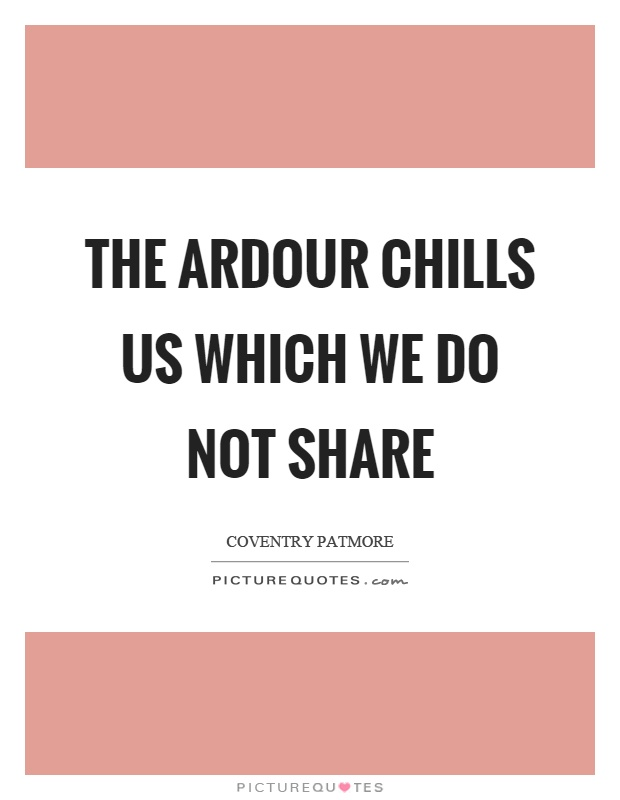 The ardour chills us which we do not share Picture Quote #1