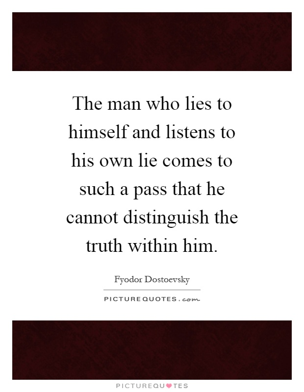 The man who lies to himself and listens to his own lie comes to such a pass that he cannot distinguish the truth within him Picture Quote #1