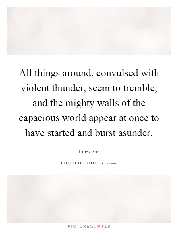 All things around, convulsed with violent thunder, seem to tremble, and the mighty walls of the capacious world appear at once to have started and burst asunder Picture Quote #1