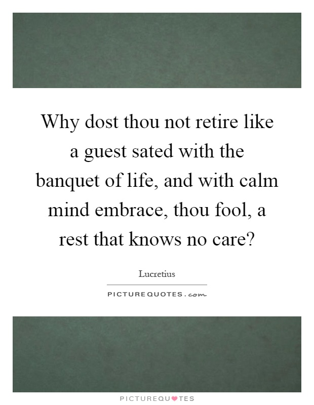 Why dost thou not retire like a guest sated with the banquet of life, and with calm mind embrace, thou fool, a rest that knows no care? Picture Quote #1