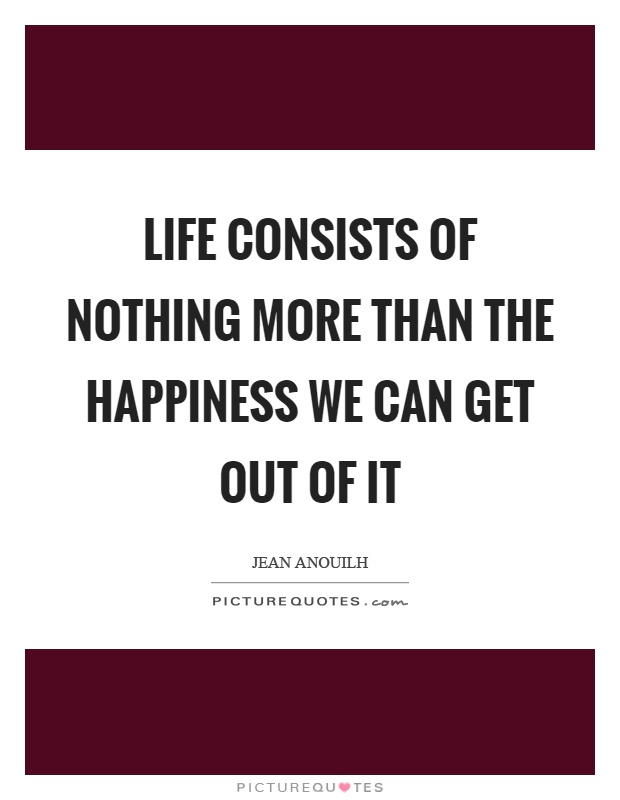 Life consists of nothing more than the happiness we can get out of it Picture Quote #1