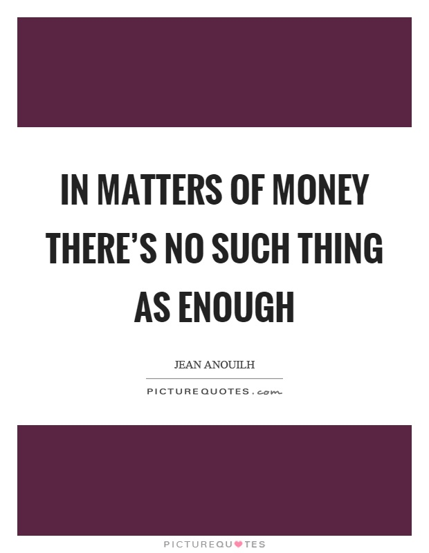 In matters of money there's no such thing as enough Picture Quote #1