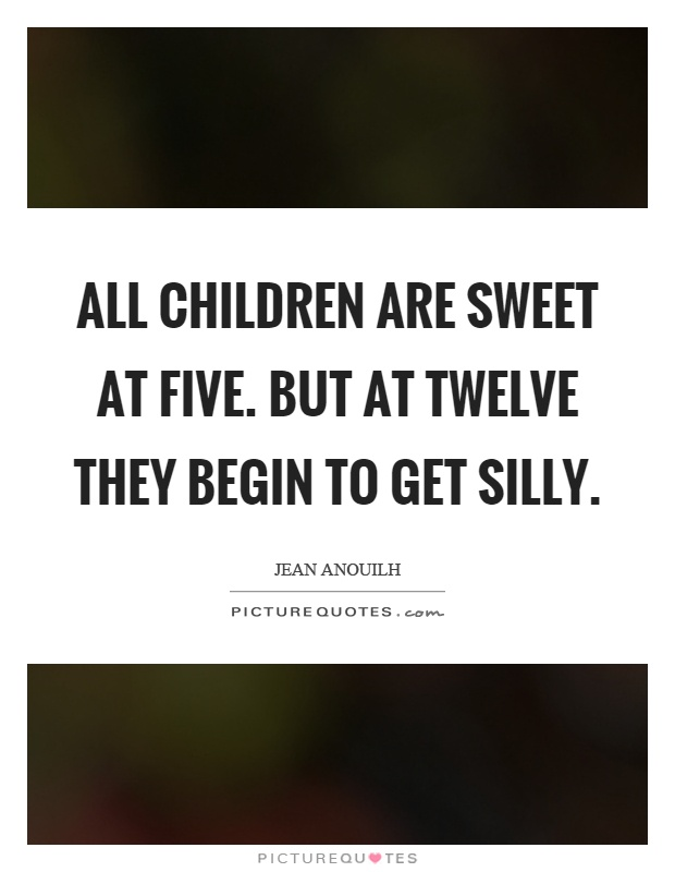 All children are sweet at five. But at twelve they begin to get silly Picture Quote #1