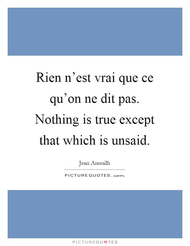 Rien n'est vrai que ce qu'on ne dit pas. Nothing is true except that which is unsaid Picture Quote #1