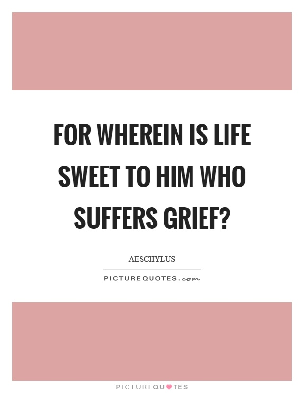 For wherein is life sweet to him who suffers grief? Picture Quote #1
