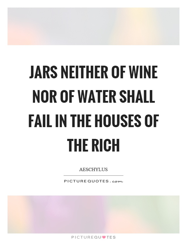 Jars neither of wine nor of water shall fail in the houses of the rich Picture Quote #1