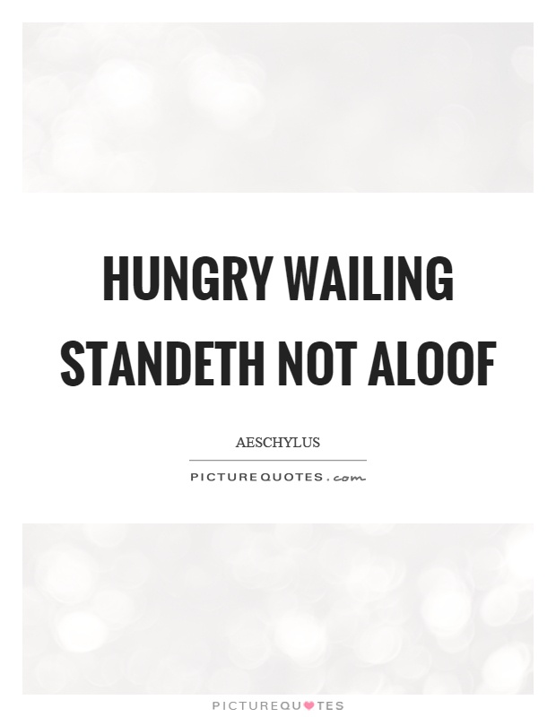 Hungry wailing standeth not aloof Picture Quote #1