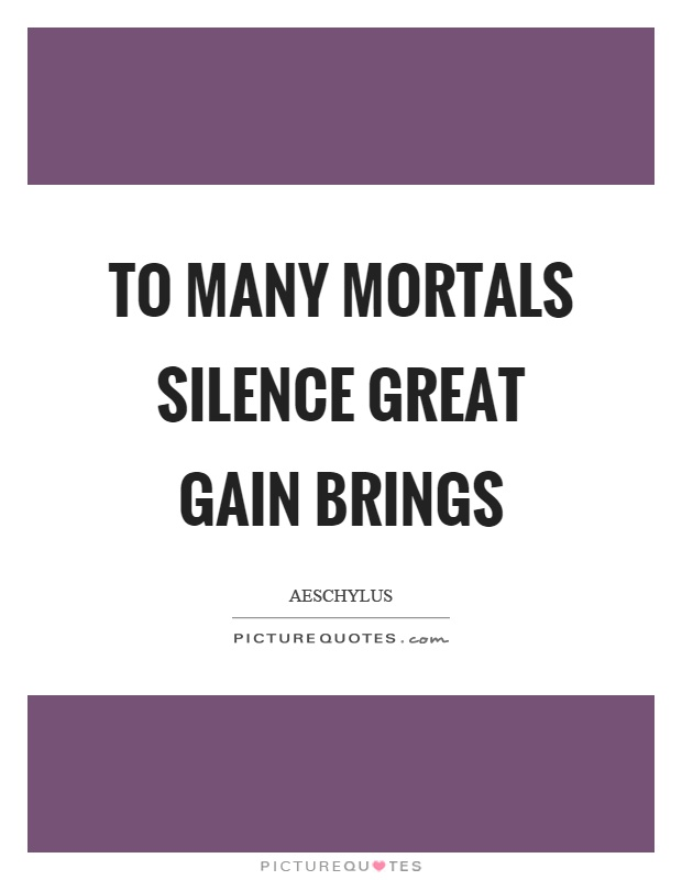 To many mortals silence great gain brings Picture Quote #1