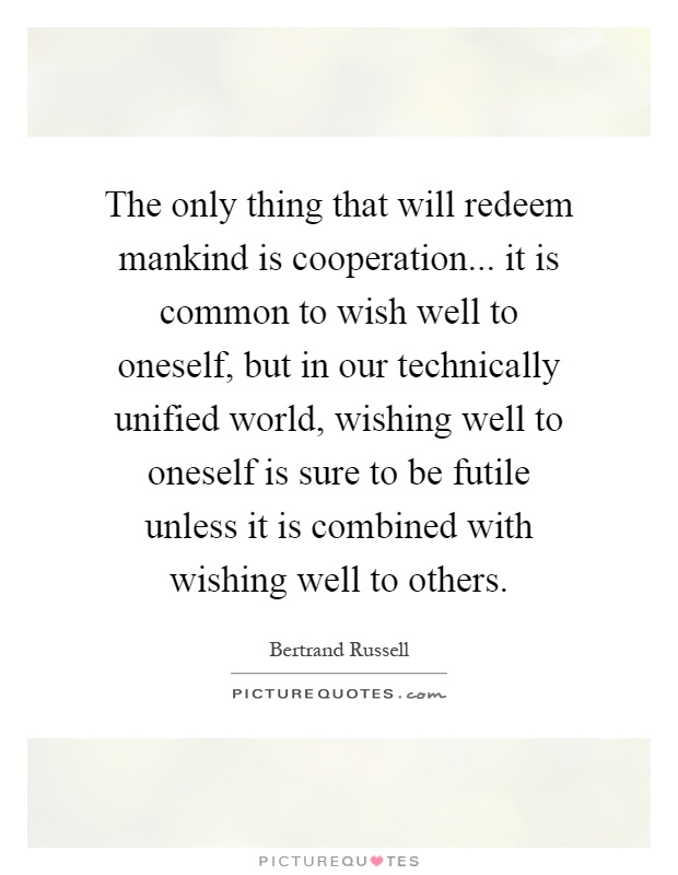 The only thing that will redeem mankind is cooperation... it is common to wish well to oneself, but in our technically unified world, wishing well to oneself is sure to be futile unless it is combined with wishing well to others Picture Quote #1