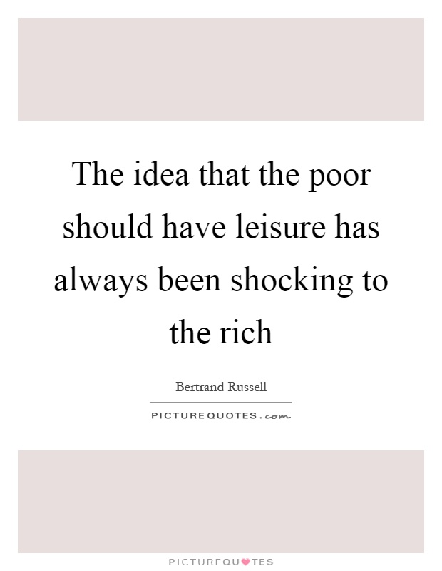 The idea that the poor should have leisure has always been shocking to the rich Picture Quote #1
