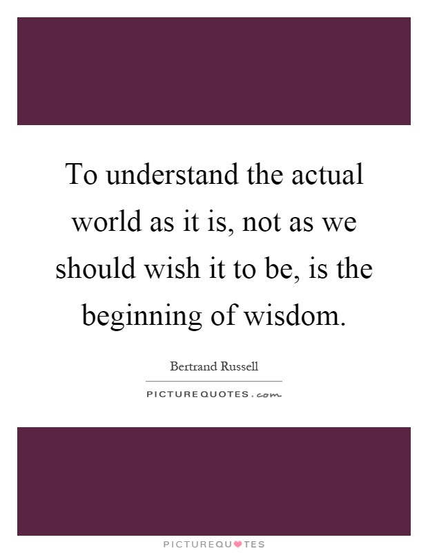 To understand the actual world as it is, not as we should wish it to be, is the beginning of wisdom Picture Quote #1