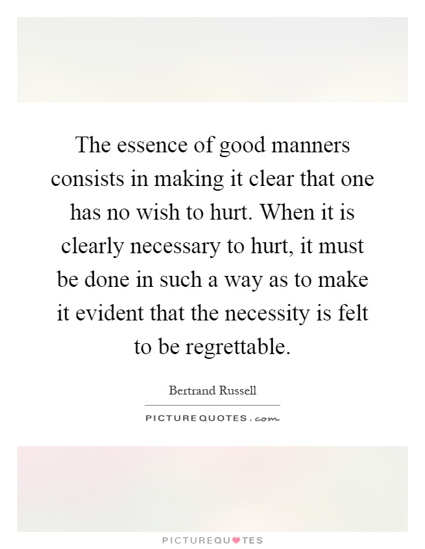 The essence of good manners consists in making it clear that one has no wish to hurt. When it is clearly necessary to hurt, it must be done in such a way as to make it evident that the necessity is felt to be regrettable Picture Quote #1