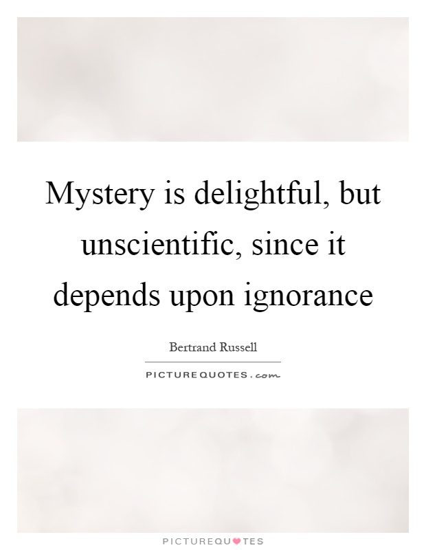 Mystery is delightful, but unscientific, since it depends upon ignorance Picture Quote #1