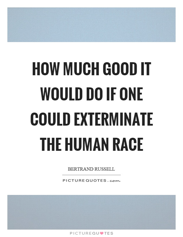 How much good it would do if one could exterminate the human race Picture Quote #1