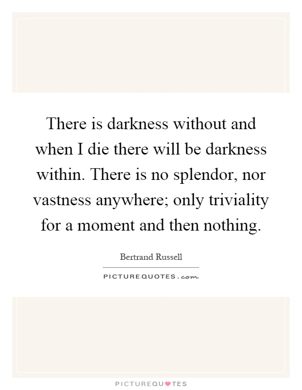 There is darkness without and when I die there will be darkness within. There is no splendor, nor vastness anywhere; only triviality for a moment and then nothing Picture Quote #1