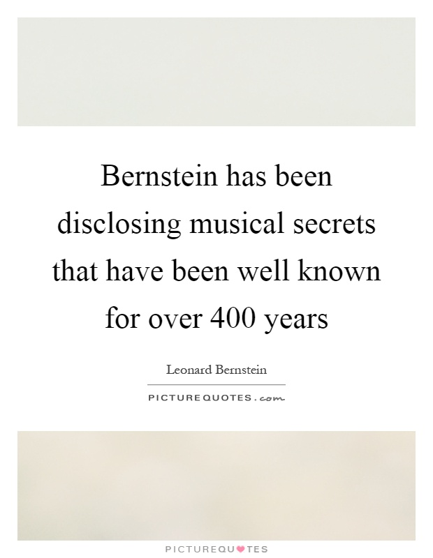 Bernstein has been disclosing musical secrets that have been well known for over 400 years Picture Quote #1
