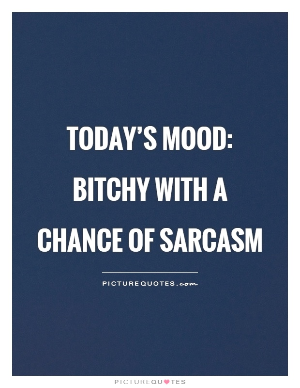 Today's mood: bitchy with a chance of sarcasm Picture Quote #1