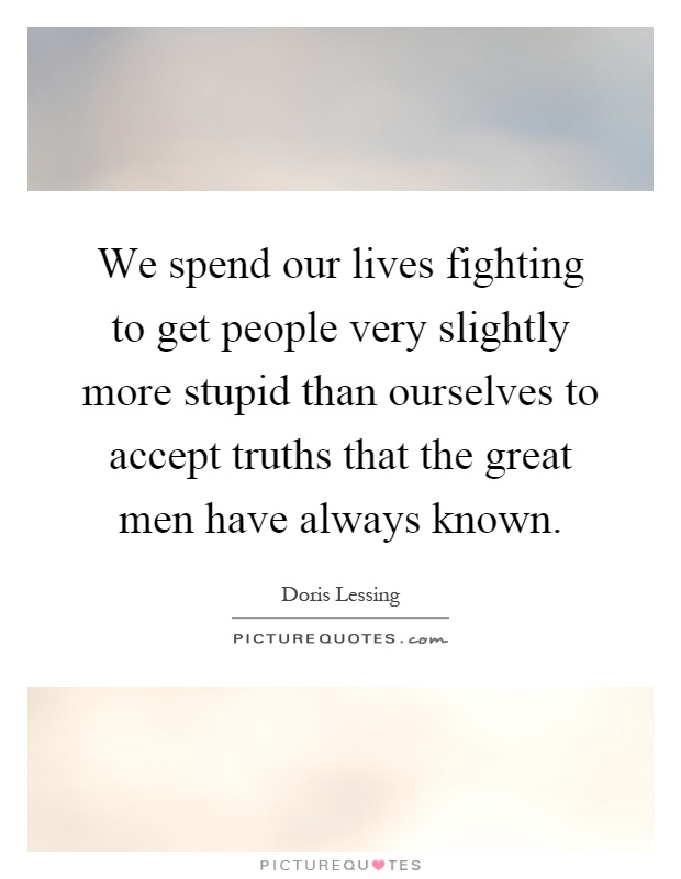 We spend our lives fighting to get people very slightly more stupid than ourselves to accept truths that the great men have always known Picture Quote #1