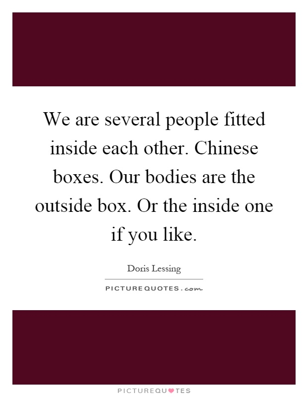 We are several people fitted inside each other. Chinese boxes. Our bodies are the outside box. Or the inside one if you like Picture Quote #1
