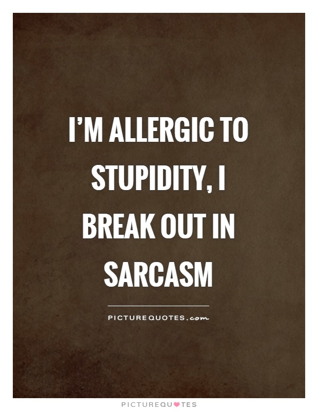 I'm allergic to stupidity, I break out in sarcasm Picture Quote #1