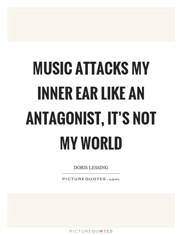Music attacks my inner ear like an antagonist, it's not my world Picture Quote #1