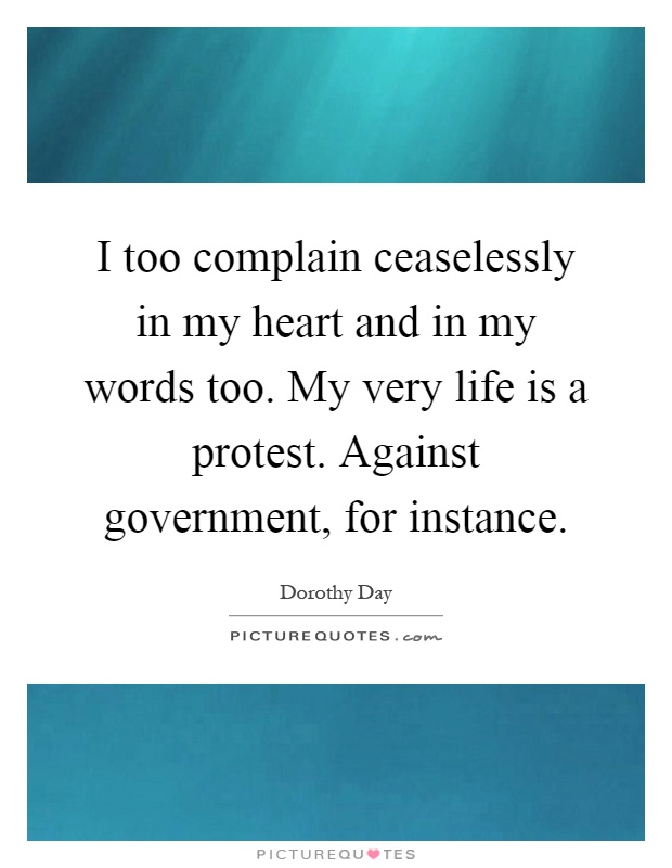 I too complain ceaselessly in my heart and in my words too. My very life is a protest. Against government, for instance Picture Quote #1